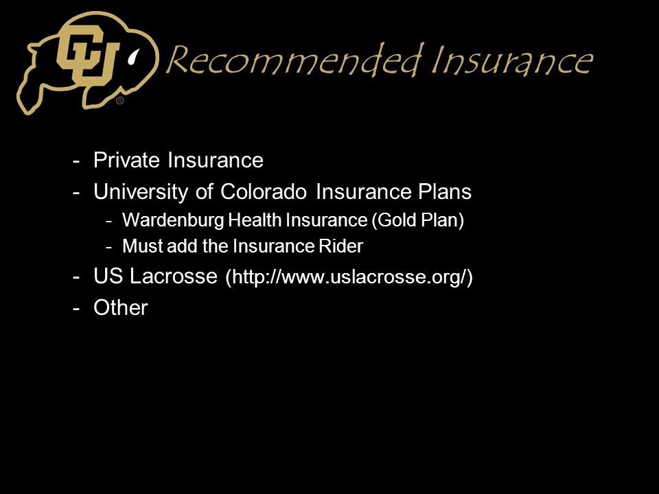 Recommended Insurance -Private Insurance -University of Colorado Insurance Plans -Wardenburg Health Insurance (Gold Plan) -Must add the Insurance Rider -US Lacrosse (http://www.uslacrosse.org/) -Other