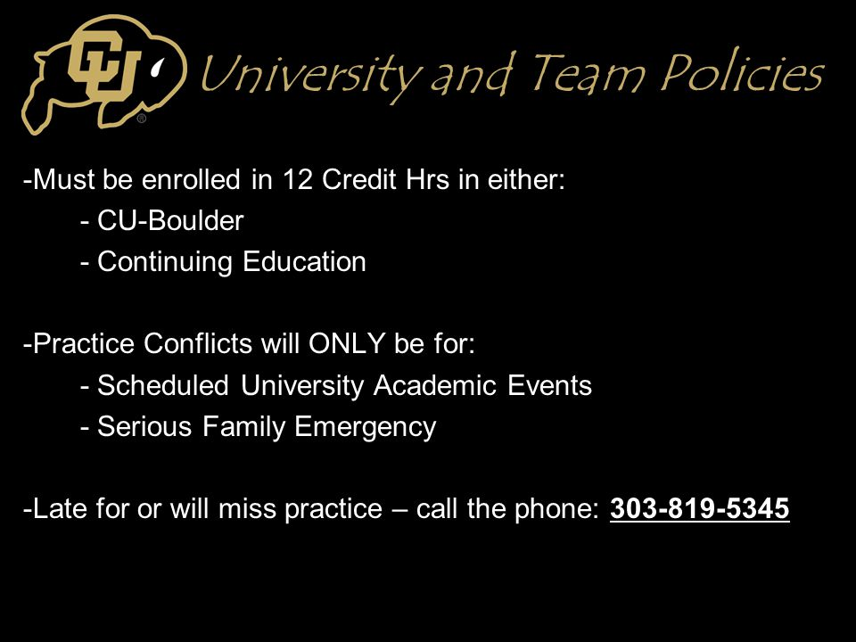 University and Team Policies -Must be enrolled in 12 Credit Hrs in either: - CU-Boulder - Continuing Education -Practice Conflicts will ONLY be for: - Scheduled University Academic Events - Serious Family Emergency -Late for or will miss practice – call the phone: 303-819-5345