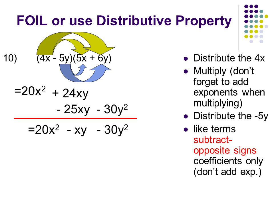 FOIL or use Distributive Property 10) (4x - 5y)(5x + 6y) Distribute the 4x Multiply (don't forget to add exponents when multiplying) Distribute the -5y like terms subtract- opposite signs coefficients only (don't add exp.) =20x 2 + 24xy - 25xy- 30y 2 =20x 2 - xy - 30y 2