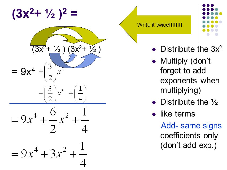 (3x 2 + ½ ) 2 = (3x 2 + ½ ) (3x 2 + ½ ) Distribute the 3x 2 Multiply (don't forget to add exponents when multiplying) Distribute the ½ like terms Add- same signs coefficients only (don't add exp.) = 9x 4 Write it twice!!!!!!!!