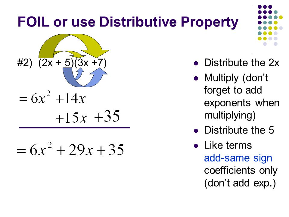 FOIL or use Distributive Property #2) (2x + 5)(3x +7) Distribute the 2x Multiply (don't forget to add exponents when multiplying) Distribute the 5 Like terms add-same sign coefficients only (don't add exp.)
