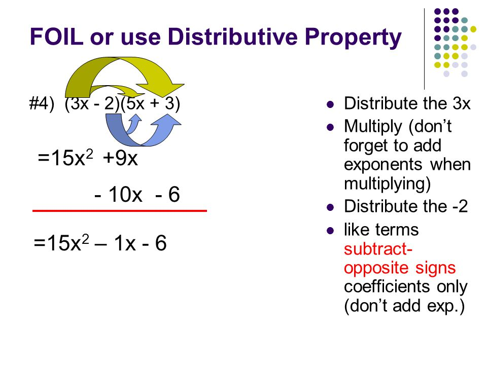 FOIL or use Distributive Property #4) (3x - 2)(5x + 3) Distribute the 3x Multiply (don't forget to add exponents when multiplying) Distribute the -2 like terms subtract- opposite signs coefficients only (don't add exp.) =15x 2 - 10x- 6 =15x 2 – 1x - 6 +9x