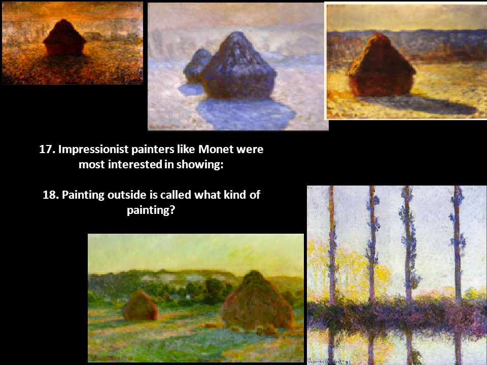 17. Impressionist painters like Monet were most interested in showing: 18.