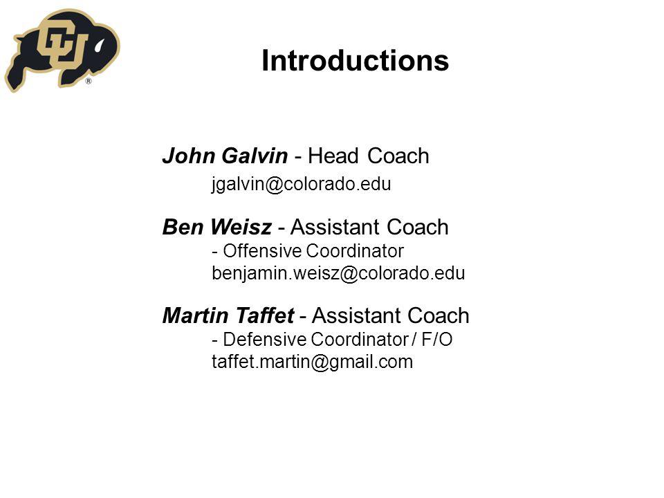 Introductions John Galvin - Head Coach jgalvin@colorado.edu Ben Weisz - Assistant Coach - Offensive Coordinator benjamin.weisz@colorado.edu Martin Taffet - Assistant Coach - Defensive Coordinator / F/O taffet.martin@gmail.com