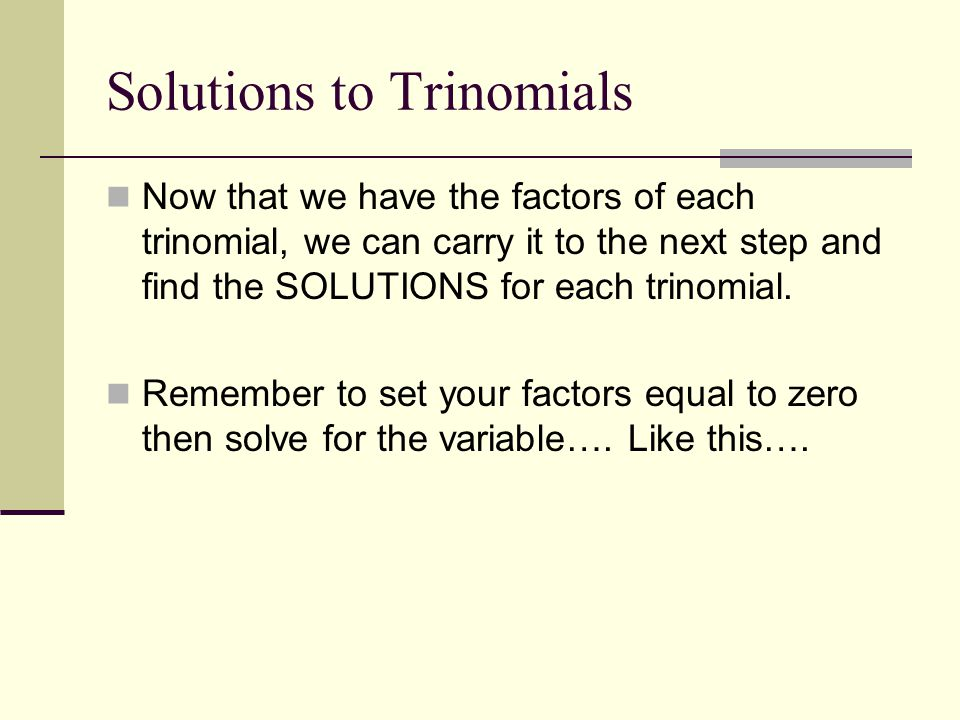 Solutions to Trinomials Now that we have the factors of each trinomial, we can carry it to the next step and find the SOLUTIONS for each trinomial. Re