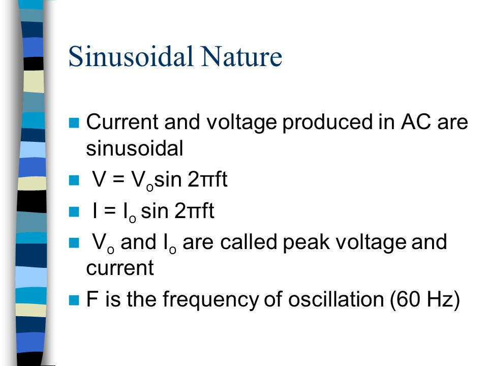 Sinusoidal Nature Current and voltage produced in AC are sinusoidal V = V o sin 2πft I = I o sin 2πft V o and I o are called peak voltage and current