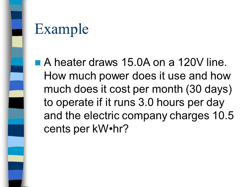 Example A heater draws 15.0A on a 120V line. How much power does it use and how much does it cost per month (30 days) to operate if it runs 3.0 hours
