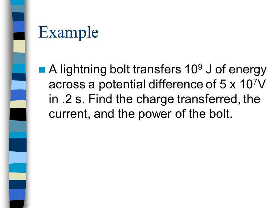 Example A lightning bolt transfers 10 9 J of energy across a potential difference of 5 x 10 7 V in.2 s. Find the charge transferred, the current, and