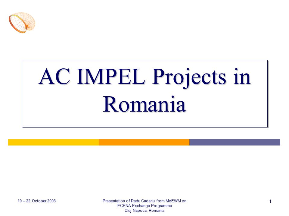 19 – 22 October 2005 Presentation of Radu Cadariu from MoEWM on ECENA Exchange Programme Cluj Napoca, Romania 1 AC IMPEL Projects in Romania