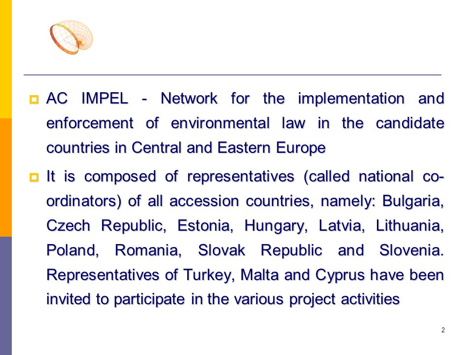 3  The network is chaired by the Commission (DG XI) and the Secretariat is also managed by the Commission  The main activities of AC IMPEL include: Two plenary meetings a year in the associated countries by rotation Two plenary meetings a year in the associated countries by rotation Exchange programmes for inspectors (including participation of inspectors from the candidate countries to the corresponding IMPEL projects and programmes for the inspectors of the candidate countries with the participation of IMPEL experts) Exchange programmes for inspectors (including participation of inspectors from the candidate countries to the corresponding IMPEL projects and programmes for the inspectors of the candidate countries with the participation of IMPEL experts)