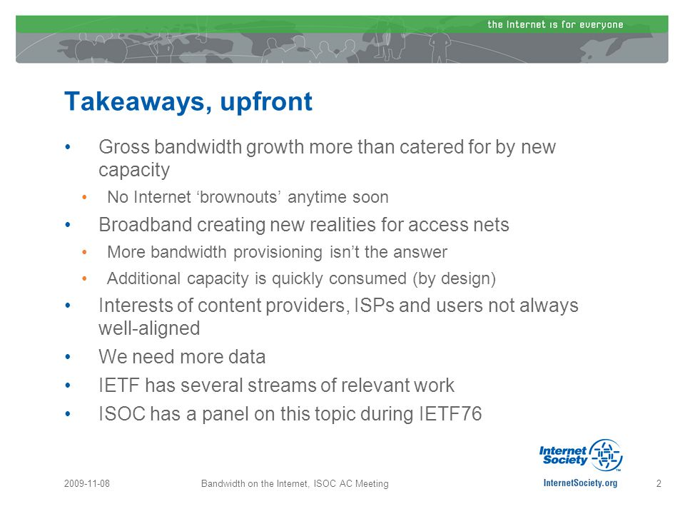 Takeaways, upfront Gross bandwidth growth more than catered for by new capacity No Internet 'brownouts' anytime soon Broadband creating new realities for access nets More bandwidth provisioning isn't the answer Additional capacity is quickly consumed (by design) Interests of content providers, ISPs and users not always well-aligned We need more data IETF has several streams of relevant work ISOC has a panel on this topic during IETF76 2009-11-08Bandwidth on the Internet, ISOC AC Meeting2