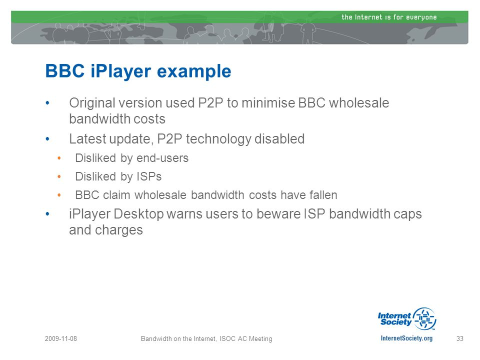 BBC iPlayer example Original version used P2P to minimise BBC wholesale bandwidth costs Latest update, P2P technology disabled Disliked by end-users Disliked by ISPs BBC claim wholesale bandwidth costs have fallen iPlayer Desktop warns users to beware ISP bandwidth caps and charges 2009-11-0833Bandwidth on the Internet, ISOC AC Meeting