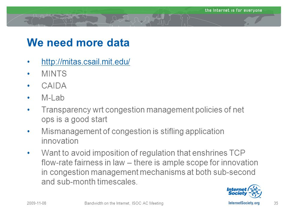 We need more data http://mitas.csail.mit.edu/ MINTS CAIDA M-Lab Transparency wrt congestion management policies of net ops is a good start Mismanagement of congestion is stifling application innovation Want to avoid imposition of regulation that enshrines TCP flow-rate fairness in law – there is ample scope for innovation in congestion management mechanisms at both sub-second and sub-month timescales.