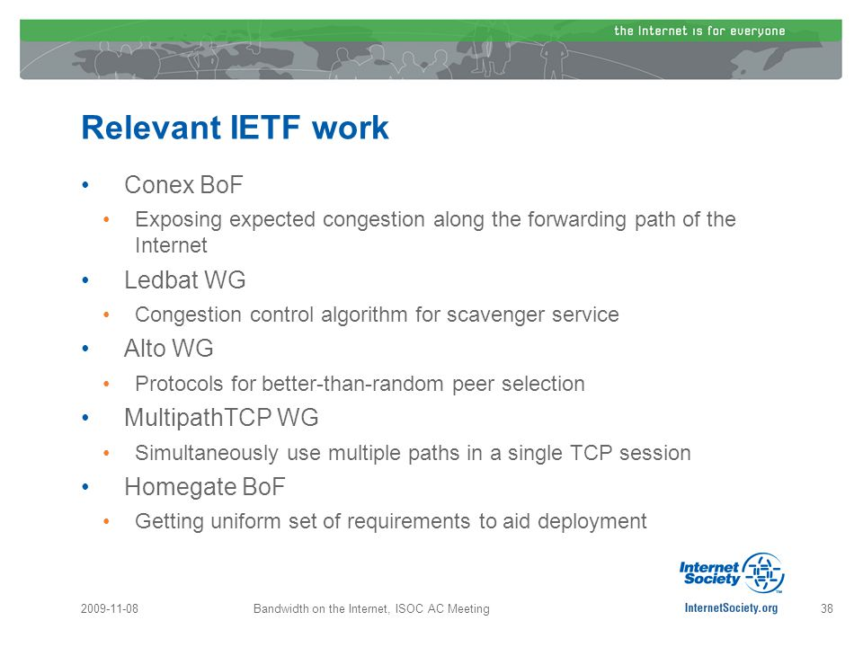 Relevant IETF work Conex BoF Exposing expected congestion along the forwarding path of the Internet Ledbat WG Congestion control algorithm for scavenger service Alto WG Protocols for better-than-random peer selection MultipathTCP WG Simultaneously use multiple paths in a single TCP session Homegate BoF Getting uniform set of requirements to aid deployment 2009-11-08Bandwidth on the Internet, ISOC AC Meeting38