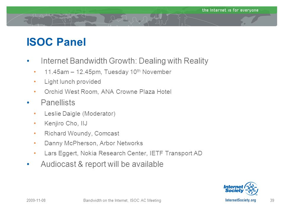 ISOC Panel Internet Bandwidth Growth: Dealing with Reality 11.45am – 12.45pm, Tuesday 10 th November Light lunch provided Orchid West Room, ANA Crowne Plaza Hotel Panellists Leslie Daigle (Moderator) Kenjiro Cho, IIJ Richard Woundy, Comcast Danny McPherson, Arbor Networks Lars Eggert, Nokia Research Center, IETF Transport AD Audiocast & report will be available 2009-11-08Bandwidth on the Internet, ISOC AC Meeting39