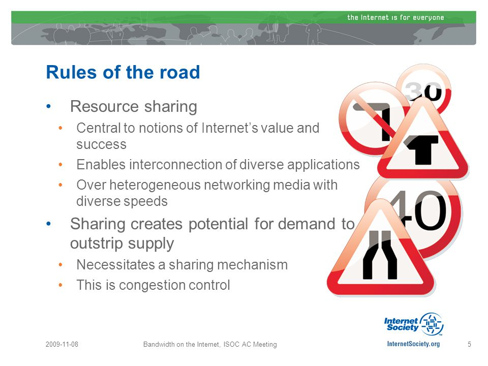 Rules of the road Resource sharing Central to notions of Internet's value and success Enables interconnection of diverse applications Over heterogeneous networking media with diverse speeds Sharing creates potential for demand to outstrip supply Necessitates a sharing mechanism This is congestion control 2009-11-08Bandwidth on the Internet, ISOC AC Meeting5