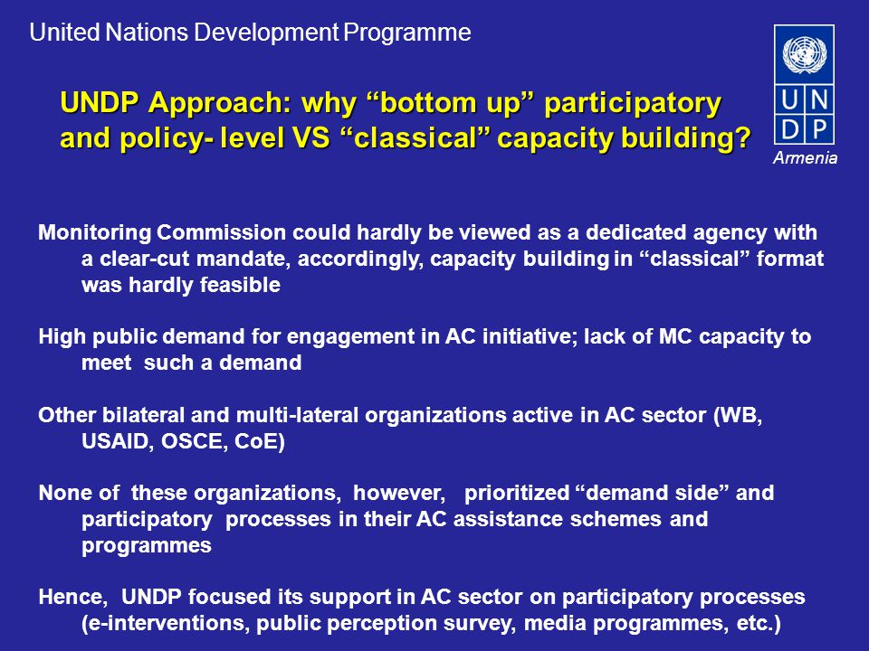 United Nations Development Programme Armenia Monitoring Commission could hardly be viewed as a dedicated agency with a clear-cut mandate, accordingly, capacity building in classical format was hardly feasible High public demand for engagement in AC initiative; lack of MC capacity to meet such a demand Other bilateral and multi-lateral organizations active in AC sector (WB, USAID, OSCE, CoE) None of these organizations, however, prioritized demand side and participatory processes in their AC assistance schemes and programmes Hence, UNDP focused its support in AC sector on participatory processes (e-interventions, public perception survey, media programmes, etc.) UNDP Approach: why bottom up participatory and policy- level VS classical capacity building?