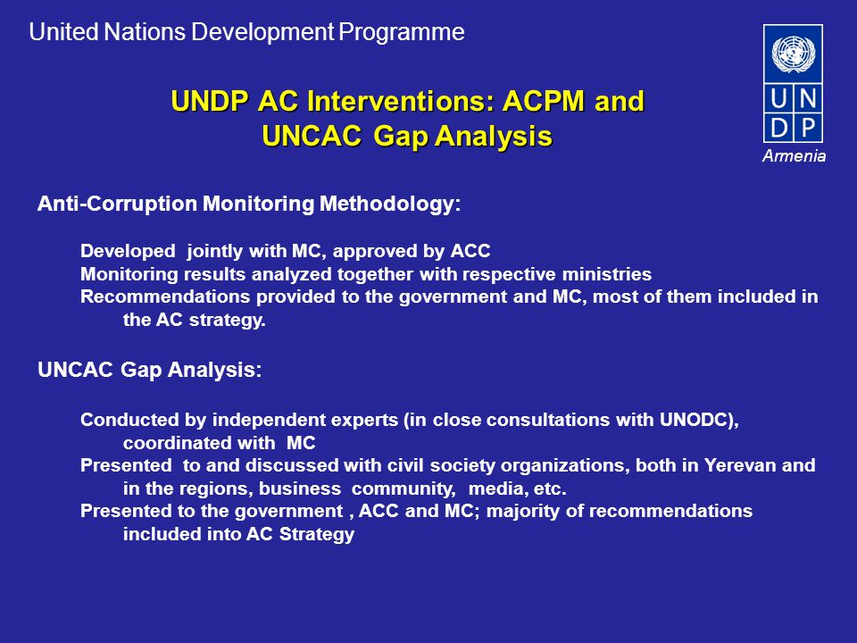 United Nations Development Programme Armenia Anti-Corruption Monitoring Methodology: Developed jointly with MC, approved by ACC Monitoring results analyzed together with respective ministries Recommendations provided to the government and MC, most of them included in the AC strategy.