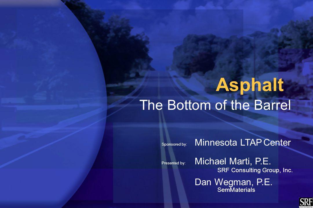 Asphalt The Bottom of the Barrel Sponsored by: Minnesota LTAP Center Presented by: Michael Marti, P.E. SRF Consulting Group, Inc. Dan Wegman, P.E. Sem