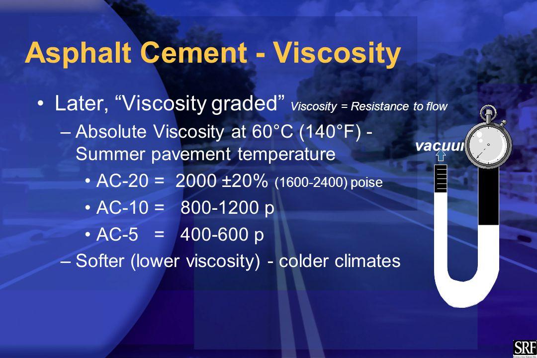 "Asphalt Cement - Viscosity Later, ""Viscosity graded"" Viscosity = Resistance to flow –Absolute Viscosity at 60°C (140°F) - Summer pavement temperature"