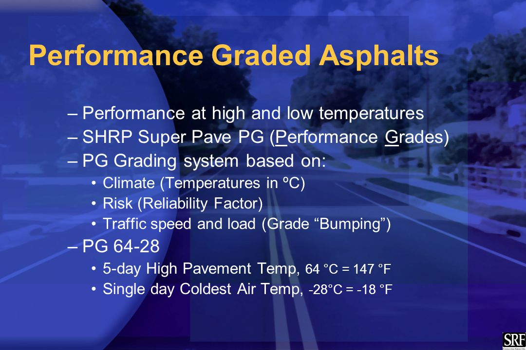 Performance Graded Asphalts –Performance at high and low temperatures –SHRP Super Pave PG (Performance Grades) –PG Grading system based on: Climate (T