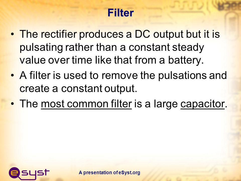 A presentation of eSyst.org Filter The rectifier produces a DC output but it is pulsating rather than a constant steady value over time like that from