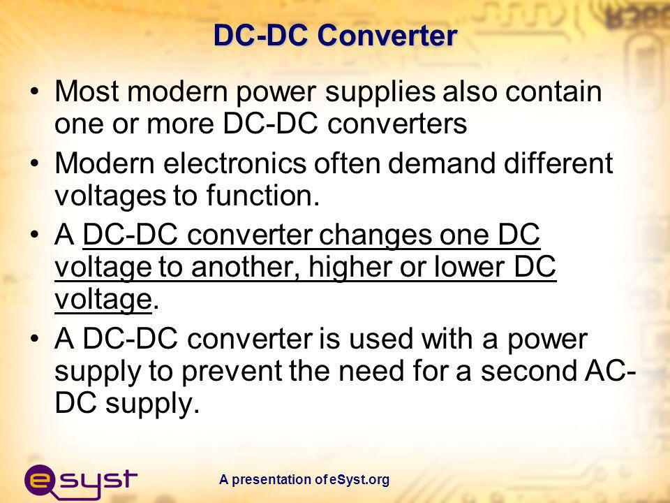 A presentation of eSyst.org DC-DC Converter Most modern power supplies also contain one or more DC-DC converters Modern electronics often demand diffe