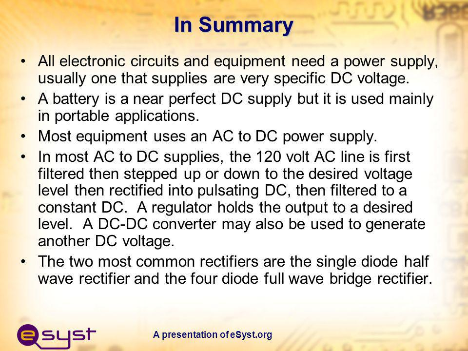 A presentation of eSyst.org In Summary All electronic circuits and equipment need a power supply, usually one that supplies are very specific DC volta