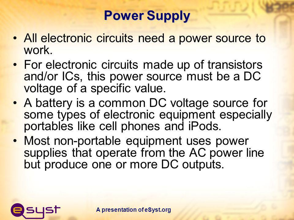 A presentation of eSyst.org Power Supply All electronic circuits need a power source to work. For electronic circuits made up of transistors and/or IC