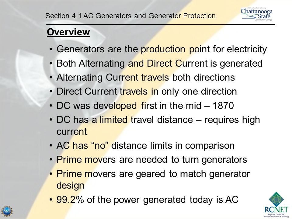 2 Section 4.1 AC Generators and Generator Protection Overview Generators are the production point for electricity Both Alternating and Direct Current is generated Alternating Current travels both directions Direct Current travels in only one direction DC was developed first in the mid – 1870 DC has a limited travel distance – requires high current AC has no distance limits in comparison Prime movers are needed to turn generators Prime movers are geared to match generator design 99.2% of the power generated today is AC