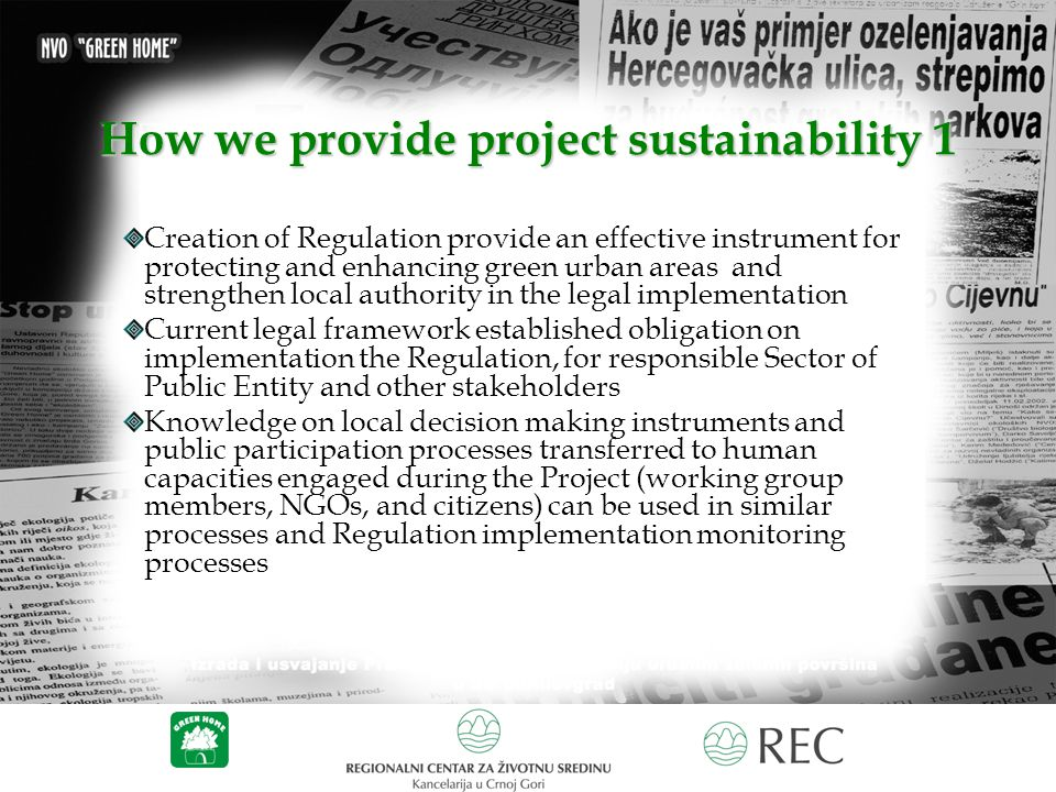 How we provide project sustainability 1 Creation of Regulation provide an effective instrument for protecting and enhancing green urban areas and strengthen local authority in the legal implementation Current legal framework established obligation on implementation the Regulation, for responsible Sector of Public Entity and other stakeholders Knowledge on local decision making instruments and public participation processes transferred to human capacities engaged during the Project (working group members, NGOs, and citizens) can be used in similar processes and Regulation implementation monitoring processes