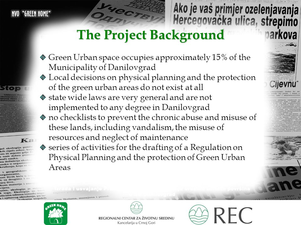 The Project Background Green Urban space occupies approximately 15% of the Municipality of Danilovgrad Local decisions on physical planning and the protection of the green urban areas do not exist at all state wide laws are very general and are not implemented to any degree in Danilovgrad no checklists to prevent the chronic abuse and misuse of these lands, including vandalism, the misuse of resources and neglect of maintenance series of activities for the drafting of a Regulation on Physical Planning and the protection of Green Urban Areas