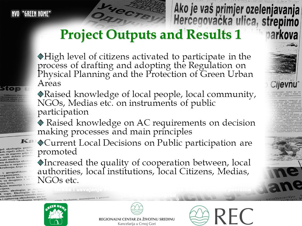 Project Outputs and Results 1 High level of citizens activated to participate in the process of drafting and adopting the Regulation on Physical Planning and the Protection of Green Urban Areas Raised knowledge of local people, local community, NGOs, Medias etc.