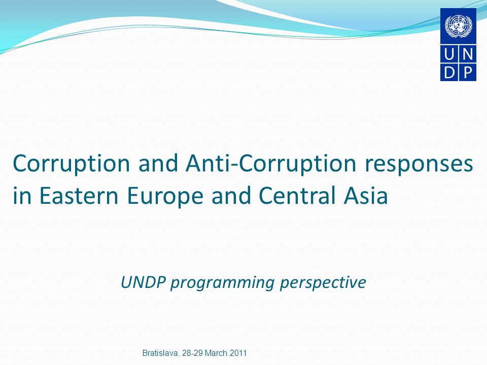 Corruption and Anti-Corruption responses in Eastern Europe and Central Asia UNDP programming perspective Bratislava, 28-29 March 2011