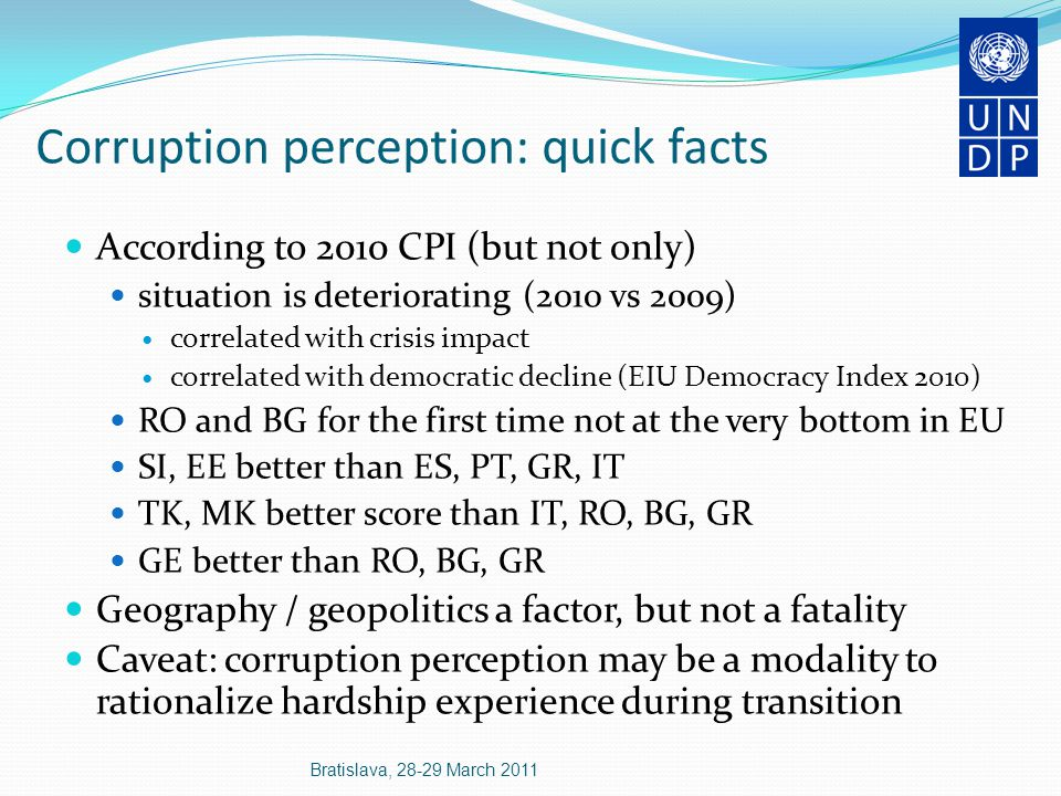 Corruption perception: quick facts According to 2010 CPI (but not only) situation is deteriorating (2010 vs 2009) correlated with crisis impact correlated with democratic decline (EIU Democracy Index 2010) RO and BG for the first time not at the very bottom in EU SI, EE better than ES, PT, GR, IT TK, MK better score than IT, RO, BG, GR GE better than RO, BG, GR Geography / geopolitics a factor, but not a fatality Caveat: corruption perception may be a modality to rationalize hardship experience during transition Bratislava, 28-29 March 2011