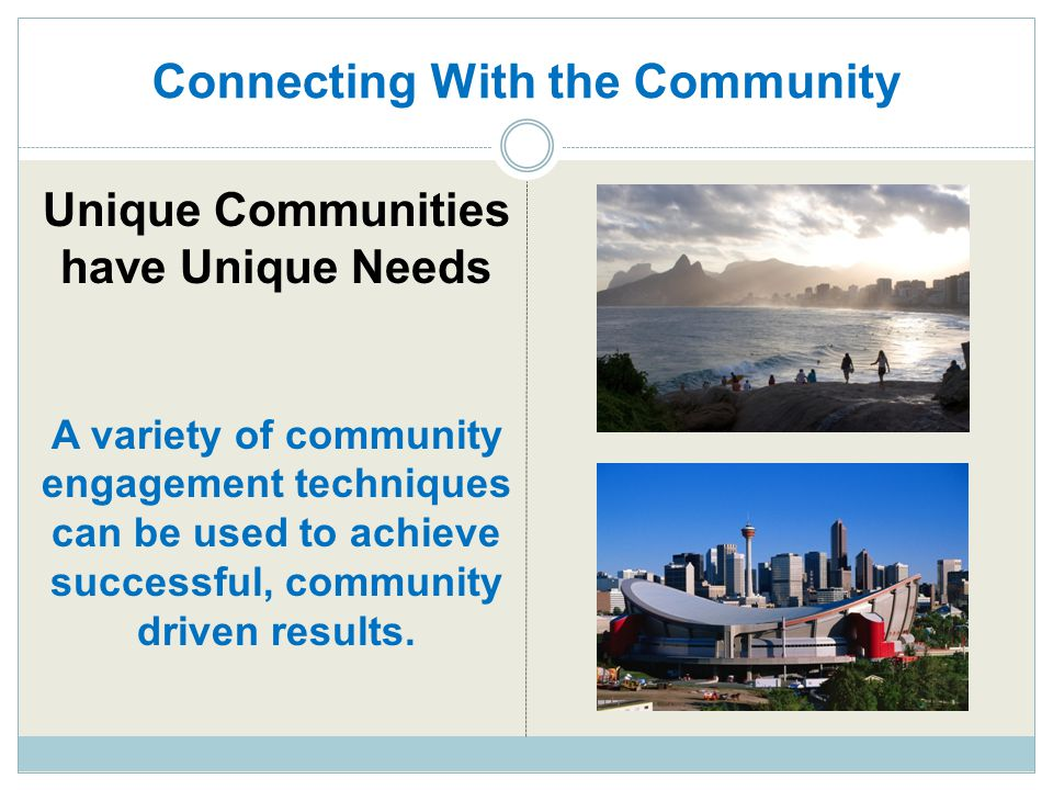 Connecting With the Community Unique Communities have Unique Needs A variety of community engagement techniques can be used to achieve successful, com