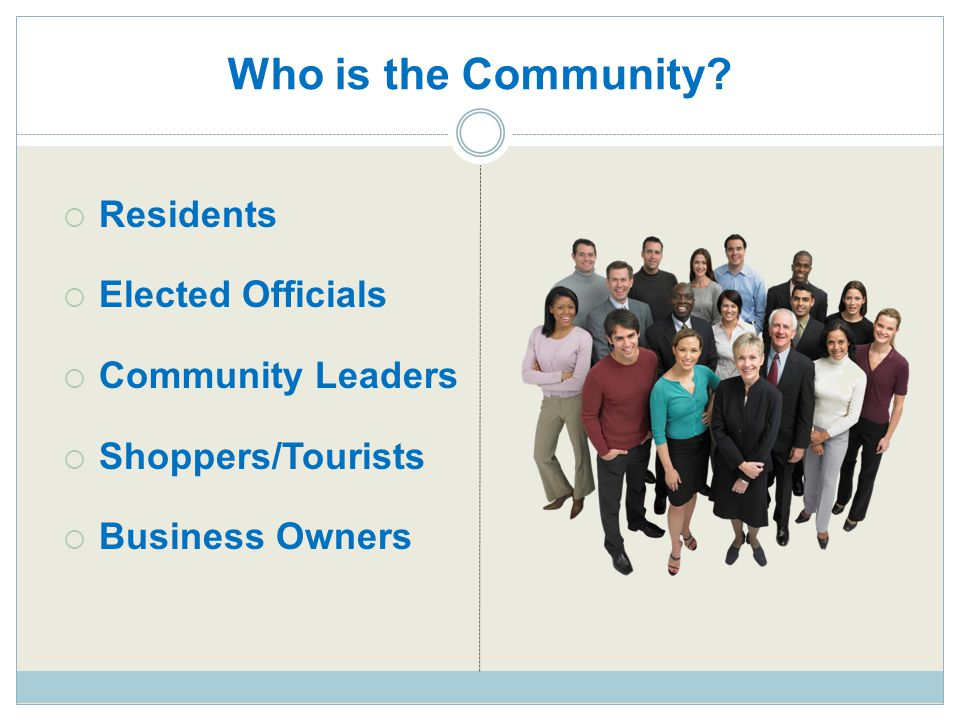 Who is the Community?  Residents  Elected Officials  Community Leaders  Shoppers/Tourists  Business Owners