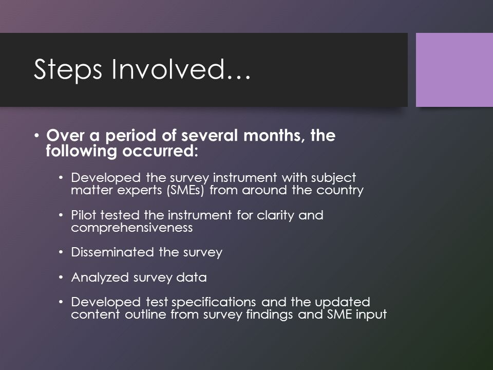 Steps Involved… Over a period of several months, the following occurred: Developed the survey instrument with subject matter experts (SMEs) from around the country Pilot tested the instrument for clarity and comprehensiveness Disseminated the survey Analyzed survey data Developed test specifications and the updated content outline from survey findings and SME input