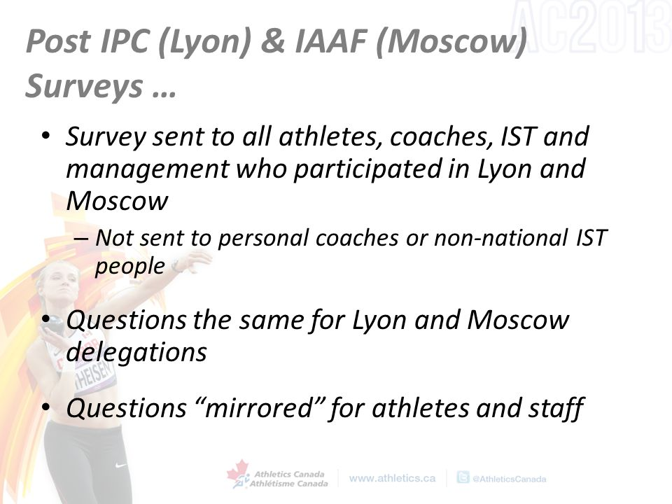 Post IPC (Lyon) & IAAF (Moscow) Surveys … Survey sent to all athletes, coaches, IST and management who participated in Lyon and Moscow – Not sent to p