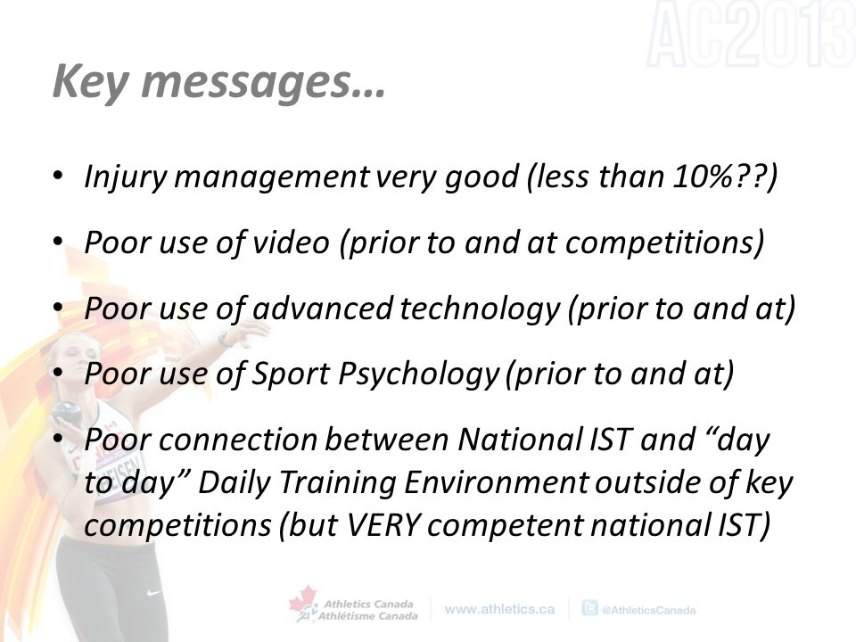 Key messages… Injury management very good (less than 10%??) Poor use of video (prior to and at competitions) Poor use of advanced technology (prior to and at) Poor use of Sport Psychology (prior to and at) Poor connection between National IST and day to day Daily Training Environment outside of key competitions (but VERY competent national IST)