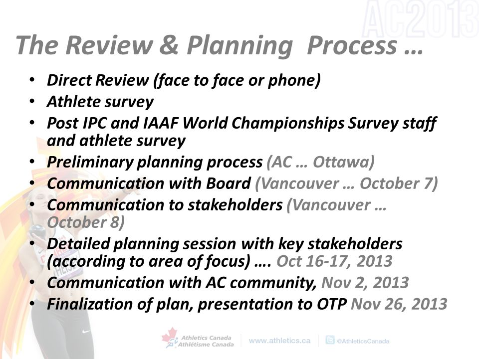The Review & Planning Process … Direct Review (face to face or phone) Athlete survey Post IPC and IAAF World Championships Survey staff and athlete su