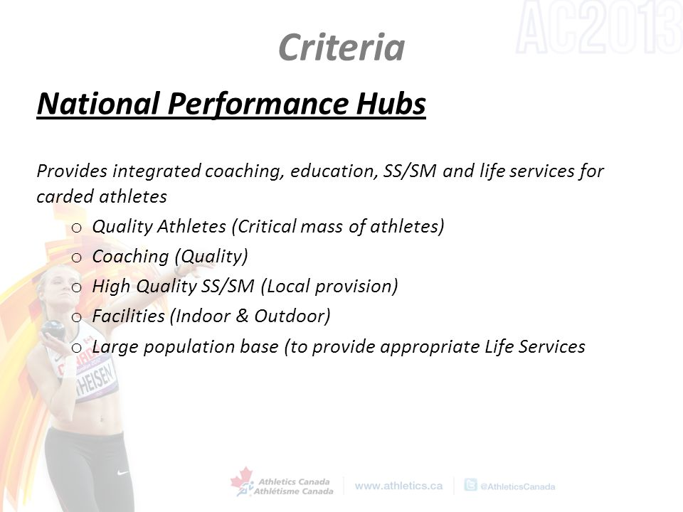Criteria National Performance Hubs Provides integrated coaching, education, SS/SM and life services for carded athletes o Quality Athletes (Critical mass of athletes) o Coaching (Quality) o High Quality SS/SM (Local provision) o Facilities (Indoor & Outdoor) o Large population base (to provide appropriate Life Services
