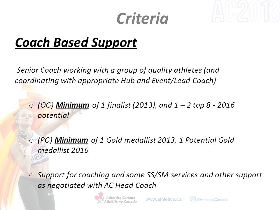 Criteria Coach Based Support Senior Coach working with a group of quality athletes (and coordinating with appropriate Hub and Event/Lead Coach) o (OG) Minimum of 1 finalist (2013), and 1 – 2 top 8 - 2016 potential o (PG) Minimum of 1 Gold medallist 2013, 1 Potential Gold medallist 2016 o Support for coaching and some SS/SM services and other support as negotiated with AC Head Coach