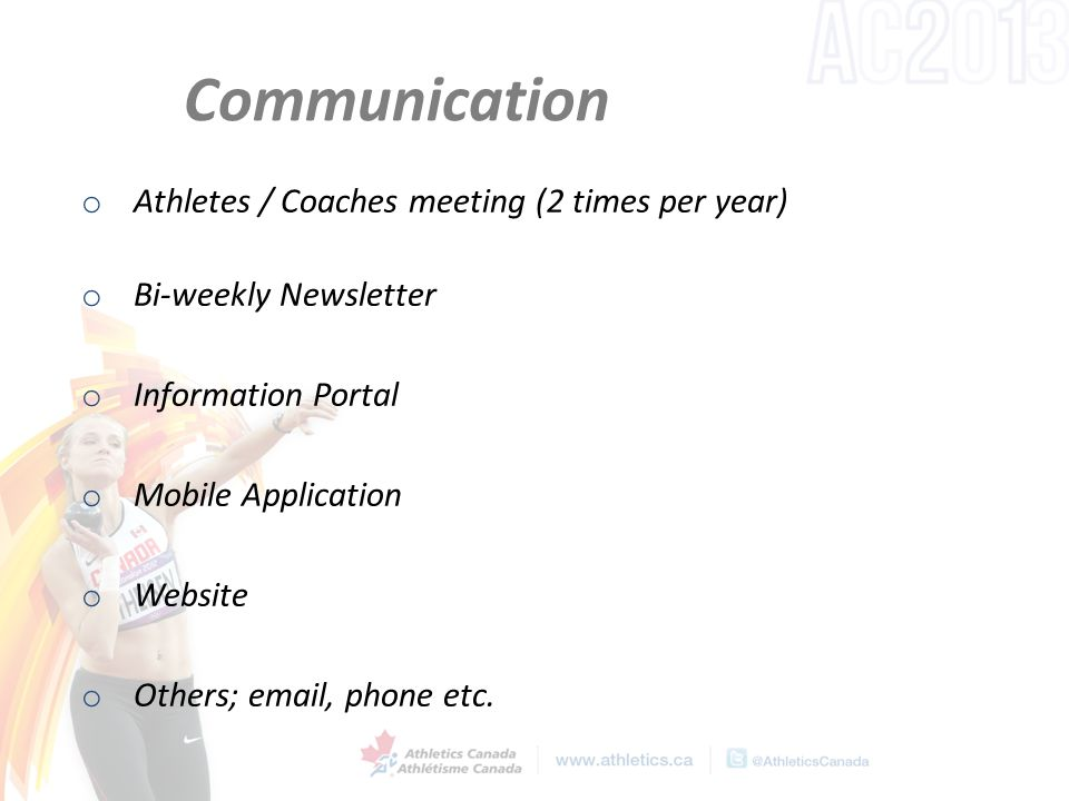Communication o Athletes / Coaches meeting (2 times per year) o Bi-weekly Newsletter o Information Portal o Mobile Application o Website o Others; email, phone etc.