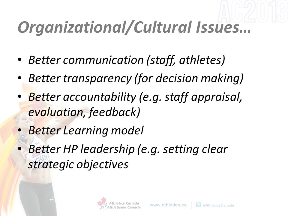 Organizational/Cultural Issues… Better communication (staff, athletes) Better transparency (for decision making) Better accountability (e.g.