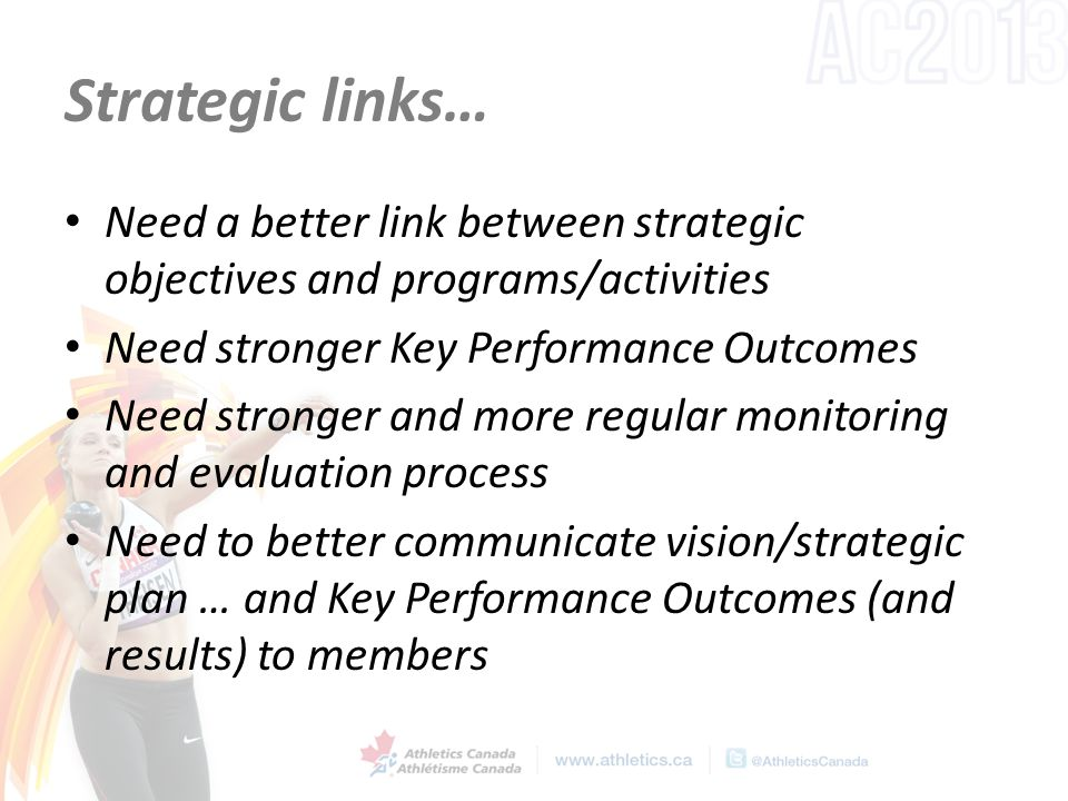 Strategic links… Need a better link between strategic objectives and programs/activities Need stronger Key Performance Outcomes Need stronger and more