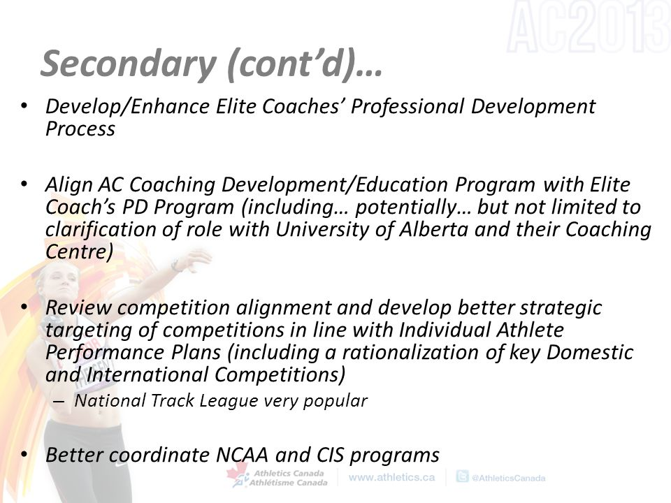 Secondary (cont'd)… Develop/Enhance Elite Coaches' Professional Development Process Align AC Coaching Development/Education Program with Elite Coach's PD Program (including… potentially… but not limited to clarification of role with University of Alberta and their Coaching Centre) Review competition alignment and develop better strategic targeting of competitions in line with Individual Athlete Performance Plans (including a rationalization of key Domestic and International Competitions) – National Track League very popular Better coordinate NCAA and CIS programs