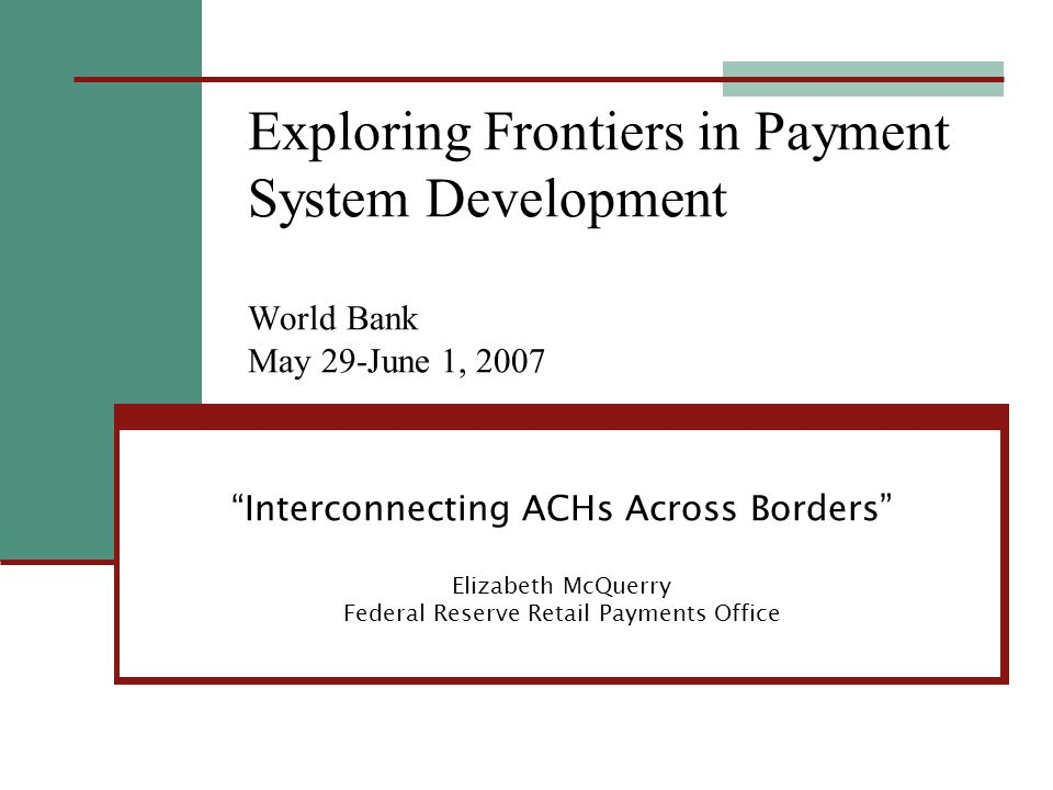 Interconnecting ACHs Across Borders Elizabeth McQuerry Federal Reserve Retail Payments Office Exploring Frontiers in Payment System Development World Bank May 29-June 1, 2007