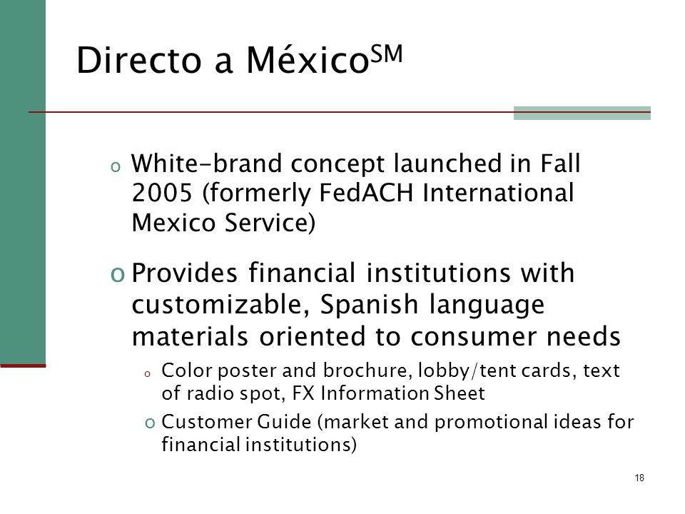 18 Directo a México SM o White-brand concept launched in Fall 2005 (formerly FedACH International Mexico Service) oProvides financial institutions with customizable, Spanish language materials oriented to consumer needs o Color poster and brochure, lobby/tent cards, text of radio spot, FX Information Sheet oCustomer Guide (market and promotional ideas for financial institutions)