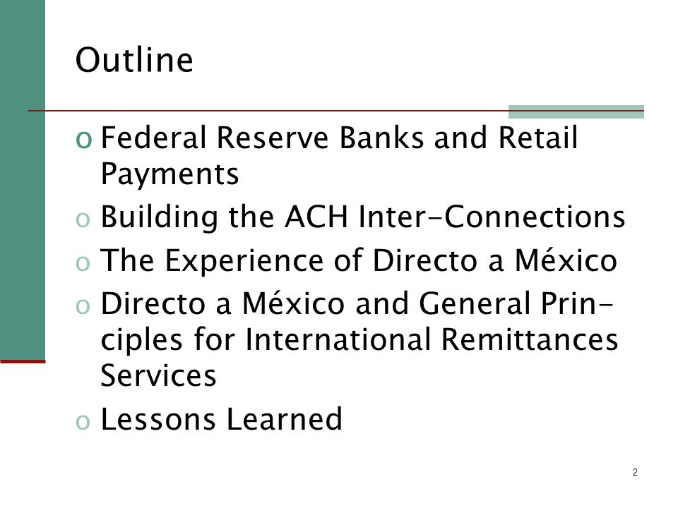 2 Outline oFederal Reserve Banks and Retail Payments o Building the ACH Inter-Connections o The Experience of Directo a México o Directo a México and General Prin- ciples for International Remittances Services o Lessons Learned